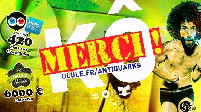 Le financement participatif, vous connaissez ? OPÉRATION RÉUSSIE, MERCI !! → EN SAVOIR PLUS SUR ULULE.FR/ANTIQUARKS !